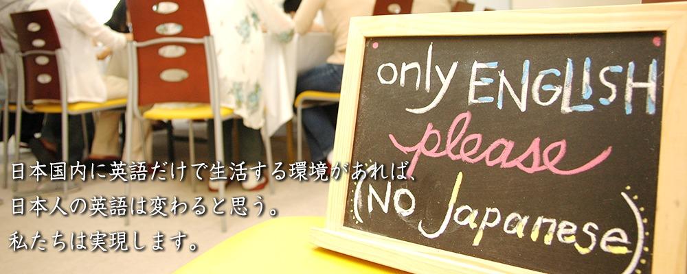 日本国内に英語だけで生活する環境があれば、日本人の英語は変わると思う。私たちは実現します。